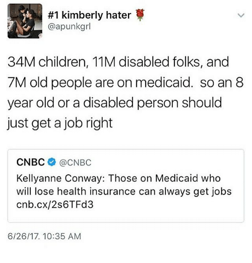 kellyanne conway:  #1 kimberly hater  @apunkgrl  34M children, 11M disabled folks, and  7M old people are on medicaid. so an 8  year old or a disabled person should  just get a job right  CNBC @CNBC  Kellyanne Conway: Those on Medicaid who  will lose health insurance can always get jobs  cnb.cx/2s6TFd3  6/26/17. 10:35 AM