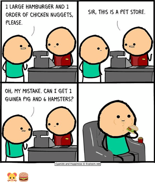 Pigly: 1 LARGE HAMBURGER AND 1  ORDER OF CHICKEN NUGGETS,  PLEASE  SIR, THIS IS A PET STORE.  OH, MY MISTAKE. CAN I GET 1  GUINEA PIG AND 6 HAMSTERS?  Cyanide and Happiness © Explosm.net 🐹🍔