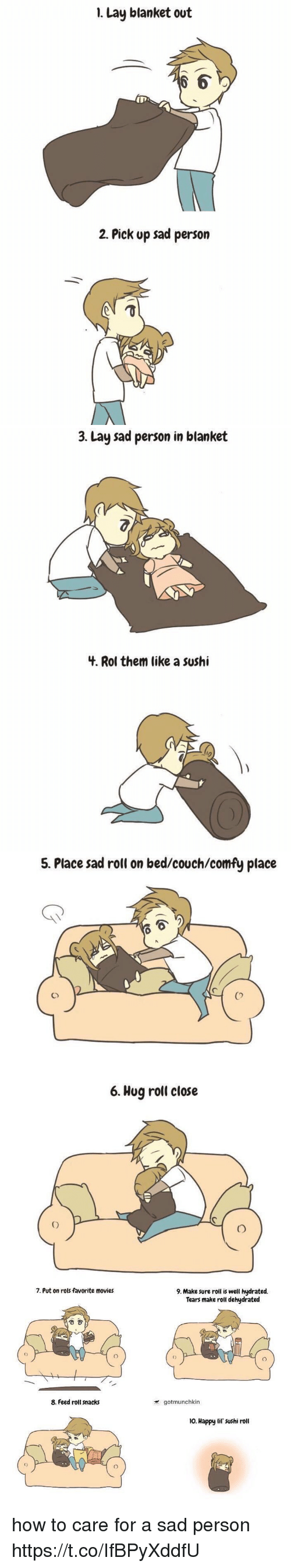 Movies, Couch, and Happy: 1. Lay blanket out  6  2. Pick up sad person   3. Lay sad person in blanket  3.  4. Rol them like a sushi   5. Place sad roll on bed/couch/comfy place  Co  6. Hug roll close   7. Put on rols favorite movies  9. Make sure roll is well hydrated.  Tears make roll dehydrated  8. Feed roll snacks  gotmunchkin  o. Happy lif' sushi roll  0 how to care for a sad person https://t.co/IfBPyXddfU