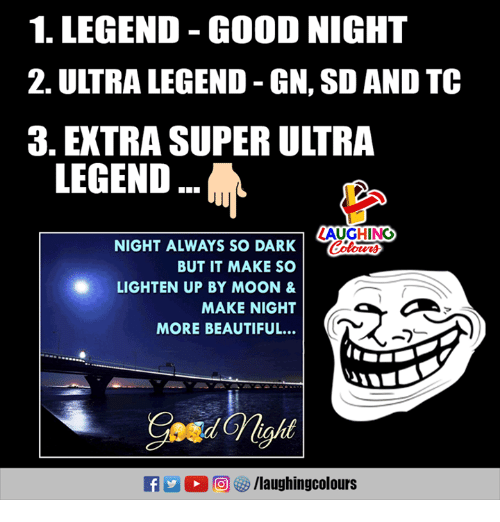 Beautiful, Good, and Moon: 1. LEGEND GOOD NIGHT  2. ULTRA LEGEND GN, SD AND TC  3.EXTRA SUPER ULTRA  LEGEND  AUGHING  Colowrs  NIGHT ALWAYS SO DARK  BUT IT MAKE SO  LIGHTEN UP BY MOON &  MAKE NIGHT  MORE BEAUTIFUL...  ●