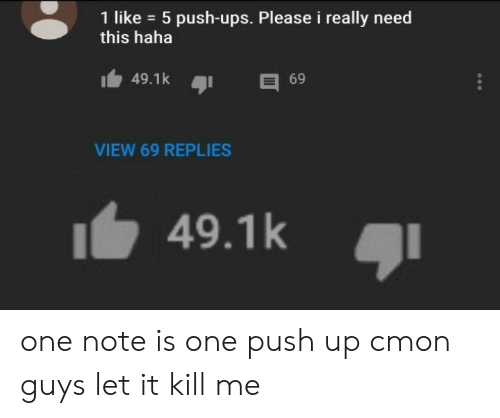 push ups: 1 like 5 push-ups. Please i really need  this haha  49.1k  69  VIEW 69 REPLIES  49.1k one note is one push up cmon guys let it kill me