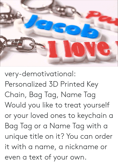 demotivational: 1 love very-demotivational:    Personalized 3D Printed Key Chain, Bag Tag, Name Tag     Would you like to treat yourself or your loved ones to keychain a Bag Tag or a Name Tag with a unique title on it? You can order it with a name, a nickname or even a text of your own.