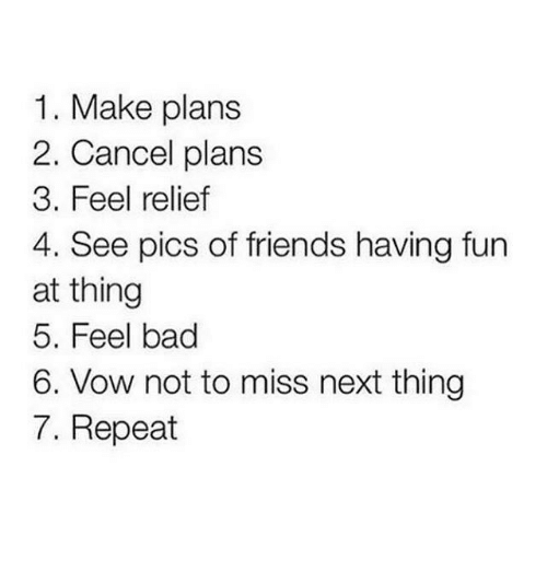 relief: 1. Make plans  2. Cancel plans  3. Feel relief  4. See pics of friends having fun  at thing  5. Feel bad  6. Vow not to miss next thing  7. Repeat