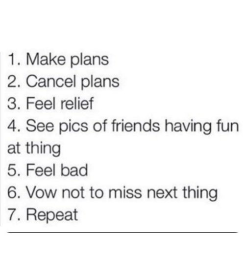vow: 1. Make plans  2. Cancel plans  3. Feel relief  4. See pics of friends having fun  at thing  5. Feel bad  6. Vow not to miss next thing  7. Repeat