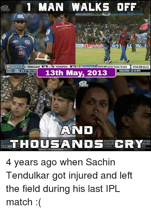 rpo: 1 MAN WALKS OFF  VIDEOCOn  TENDULKAR 3sa21T  94-1  NEEn R5 MnRF RUNS TO WIN  FROM 50 BALLS  NEED 8 SoFF 5 01 AT THIS STAC  REQUIRED: 10.20 RPO  13th May, 2013  AND  THOUSANDS  URRENT:8  CRY  EED 85  94  50  B 4 years ago when Sachin Tendulkar got injured and left the field during his last IPL match :(