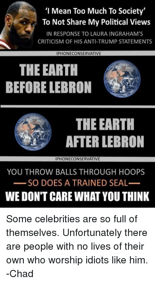 Memes, Too Much, and Earth: '1 Mean Too Much To Society'  To Not Share My Political Views  IN RESPONSE TO LAURA INGRAHAM'S  CRITICISM OF HIS ANTI-TRUMP STATEMENTS  PHONECONSERVATIV  THE EARTH  BEFORE LEBRON  THE EARTH  AFTER LEBRON  IPHONECONSERVATIVE  YOU THROW BALLS THROUGH HOOPS  SO DOES A TRAINED SEAL  WE DON'T CARE WHAT YOU THINK Some celebrities are so full of themselves. Unfortunately there are people with no lives of their own who worship idiots like him.  -Chad