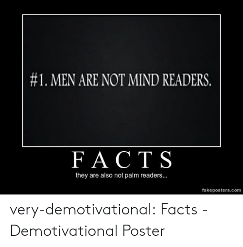 demotivational:  #1 . MEN ARE NOT MIND READERS.  FACT S  they are also not palm readers...  fakeposters.com very-demotivational:  Facts - Demotivational Poster