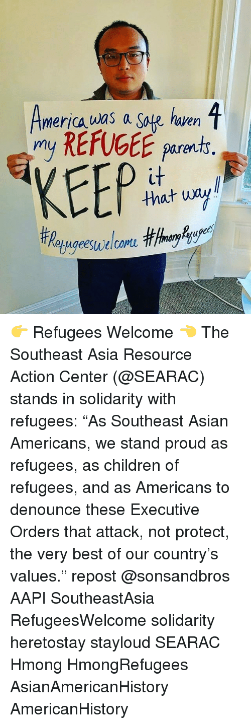 "Asian, Memes, and Asians: 1  merica was a Safe haven  my REfUGEE parents  KEEP  that wa 👉 Refugees Welcome 👈 The Southeast Asia Resource Action Center (@SEARAC) stands in solidarity with refugees: ""As Southeast Asian Americans, we stand proud as refugees, as children of refugees, and as Americans to denounce these Executive Orders that attack, not protect, the very best of our country's values."" repost @sonsandbros AAPI SoutheastAsia RefugeesWelcome solidarity heretostay stayloud SEARAC Hmong HmongRefugees AsianAmericanHistory AmericanHistory"
