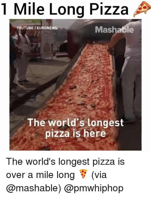 Memes, Pizza, and youtube.com: 1 Mile Long Pizza  As  Mashable  YOUTUBE /EURONEWS  The world's longest  pizza is here The world's longest pizza is over a mile long 🍕 (via @mashable) @pmwhiphop