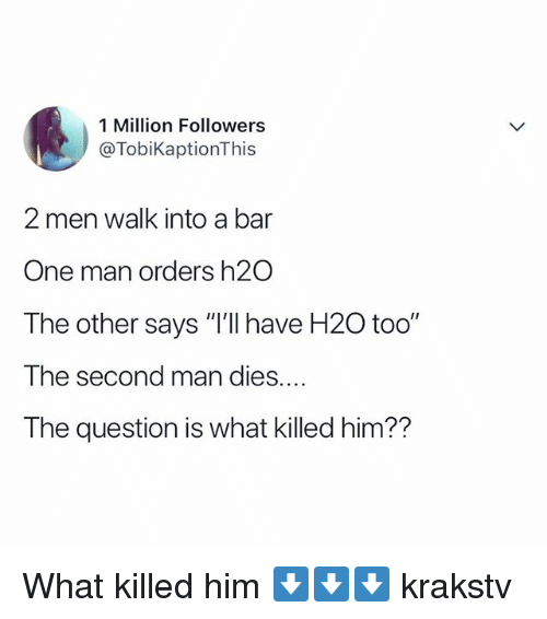 """Memes, 🤖, and H2o: 1 Million Followers  @TobiKaptionThis  2 men walk into a bar  One man orders h2O  The other says """"I'lI have H20 too""""  The second man dies....  The question is what killed him?? What killed him ⬇️⬇️⬇️ krakstv"""