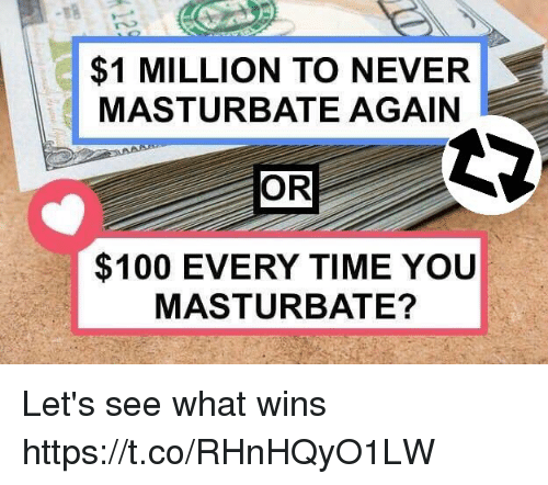 Anaconda, Time, and Never: $1 MILLION TO NEVER  MASTURBATE AGAIN  OR  $100 EVERY TIME YOU  MASTURBATE? Let's see what wins https://t.co/RHnHQyO1LW