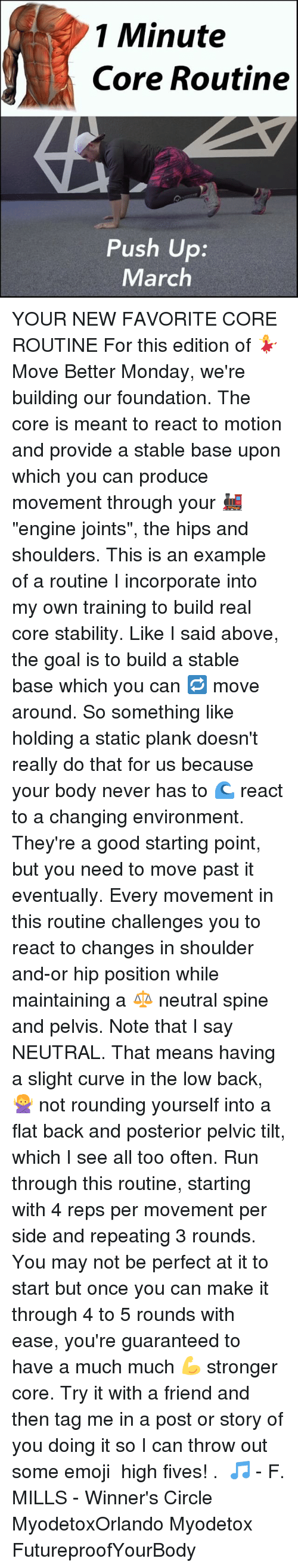 """statics: 1 Minute  Core Routine  Push Up  March YOUR NEW FAVORITE CORE ROUTINE For this edition of 💃 Move Better Monday, we're building our foundation. The core is meant to react to motion and provide a stable base upon which you can produce movement through your 🚂 """"engine joints"""", the hips and shoulders. This is an example of a routine I incorporate into my own training to build real core stability. Like I said above, the goal is to build a stable base which you can 🔁 move around. So something like holding a static plank doesn't really do that for us because your body never has to 🌊 react to a changing environment. They're a good starting point, but you need to move past it eventually. Every movement in this routine challenges you to react to changes in shoulder and-or hip position while maintaining a ⚖ neutral spine and pelvis. Note that I say NEUTRAL. That means having a slight curve in the low back, 🙅 not rounding yourself into a flat back and posterior pelvic tilt, which I see all too often. Run through this routine, starting with 4 reps per movement per side and repeating 3 rounds. You may not be perfect at it to start but once you can make it through 4 to 5 rounds with ease, you're guaranteed to have a much much 💪 stronger core. Try it with a friend and then tag me in a post or story of you doing it so I can throw out some emoji 🖑 high fives! . 🎵 - F. MILLS - Winner's Circle MyodetoxOrlando Myodetox FutureproofYourBody"""