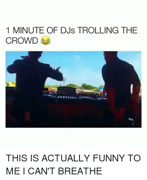 Funny, Trolling, and Girl Memes: 1 MINUTE OF DJs TROLLING THE  CROWD THIS IS ACTUALLY FUNNY TO ME I CAN'T BREATHE