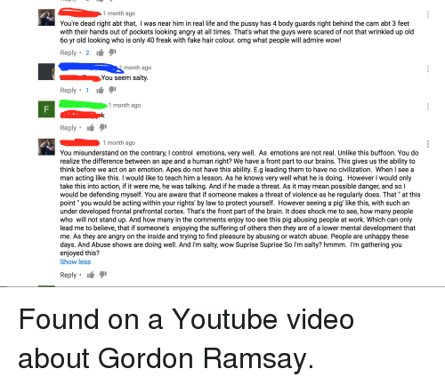 Brains, Fake, and Gordon Ramsay: 1 month ago  You're dead right abt that, I was near him in real life and the pussy has 4 body guards right behind the cam abt 3 feet  with their hands out of pockets looking angry at all times. That's what the guys were scared ofnot that wrinkled up old  60 yr old looking who is only 40 freak with fake hair colour. omg what people will admire wow!  Reply 2  9i  month ago  You seem salty.  1  Reply  1 month ago  9i  Reply  month ago  You misunderstand on the contrary, control emotions, very well. As emotions are not real. Unlike this buffoon. You do  realize the difference between an ape and a human right? We have a front part to our brains. This gives us the ability to  think before we act on an emotion. Apes do not have this ability. E.g leading them to have no civilization. When l see a  man acting like this  I would like to teach him a lesson. As he knows very well what he is doing. However l would only  take this into action, if it were me, he was talking. And if he made a threat. As it may mean possible danger, and so l  would be defending myself. You are aware that if someone makes a threat of violence as he regularly does. That at this  point you would be acting within your rights' by law to protect yourself. However seeing a pig' like this, with such an  under developed frontal prefrontal cortex. That's the front part of the brain. It does shock me to see, how many people  who will not stand up. And how many in the comments enjoy too see this pig abusing people at work. Which can only  lead me to believe, that if someone's enjoying the suffering of others then they are of a lower mental development that  me. As they are angry on the inside and trying to find pleasure by abusing or watch abuse. People are unhappy these  days. And Abuse shows are doing well. And i'm salty, wow Suprise Suprise So l'm salty? hmmm. m gathering you  enjoyed this?  Show less  Reply