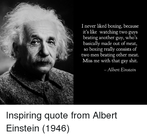 two men: 1 never liked boxing, because  it's like watching two guys  beating another guy, who's  basically made out of meat,  so boxing really consists of  two men beating other meat  Miss me with that gay shit.  Albert Einstein Inspiring quote from Albert Einstein (1946)