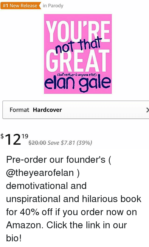 Nethers:  #1 New Release in Parody  YOU'RE  not that  GREAT  (but nether-k anyone else  elan gale  Format Hardcover  $1219  $20.00 Save $7.81 (39%) Pre-order our founder's ( @theyearofelan ) demotivational and unspirational and hilarious book for 40% off if you order now on Amazon. Click the link in our bio!