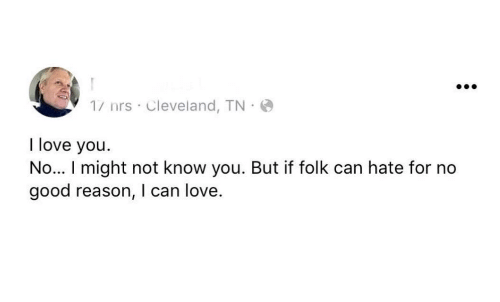 Love, I Love You, and Cleveland: 1/ nrs Cleveland, TN  I love you  No... I might not know you. But if folk can hate for no  good reason, I can love.