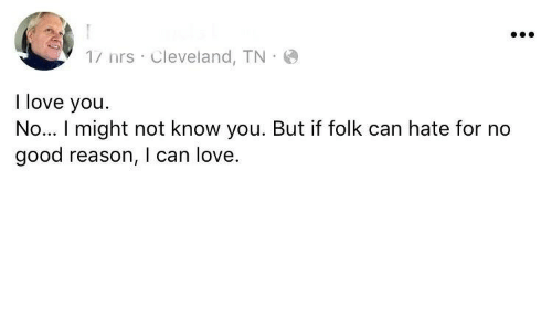 folk: 1/ nrs Cleveland, TN  I love you.  No... I might not know you. But if folk can hate for no  good reason, I can love