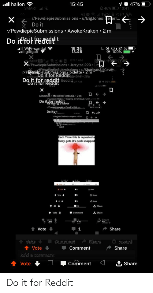 Oing: 1 O 47%  N 46% D 10:41  ll hallon ?  SMART ll  15:45  156%9:37 AM  r/PewdiepieSubmissions • u/BigJonesTe err..  E: →  Do it  r/PewdiepieSubmissions • AwokeKraken • 2 m  Do iPfot fedaltit  WiFi-samtal ?  l giffgaff ?  Q1 81 %  100%  15:35  13:46  CMHK YnD 8:37 AM  X/PewdiepieSubmissions · Jerrytse1220 · 1 m  21:40  /PewdiepieSubmissions u/ShariganAj Cavet...  r/PEwdiapieSubmissions: bidette • 2 m  Pew Do it for RedditoieHÓP3 16'h  Do it for reddit Reddit,  0/ AM  2 190% -  Do it för  ELTE  t/memes · MelnTheFleshLOL 2 m  /Cursed Imag: Yobama_CHUNGUS 2mt  Do itfor reddit  oing a favor  t/Cursed image: CavR21AM  Do it  pettheatdtor 2m  Do it  DO IT  Each Time this is reposteda  furry gets it's neck snapped  I Share  Share  1 Share  Comment  1 Share  Vote  Share  Share  Vote  Share  1  Share  Vote  Award  Comment  Share  Vote  Comment  Add a comment  Vote  Comment  Share Do it for Reddit