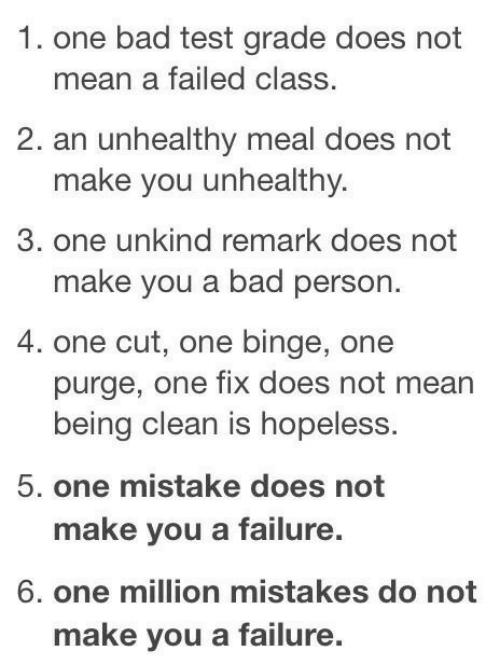 purge: 1. one bad test grade does not  mean a failed class.  2. an unhealthy meal does not  make you unhealthy.  3. one unkind remark does not  make you a bad person.  4. one cut, one binge, one  purge, one fix does not mean  being clean is hopeless.  5. one mistake does not  make you a failure.  6. one million mistakes do not  make you a failure.