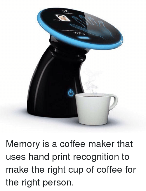 oslo: -1 Oslo Memory is a coffee maker that uses hand print recognition to make the right cup of coffee for the right person.