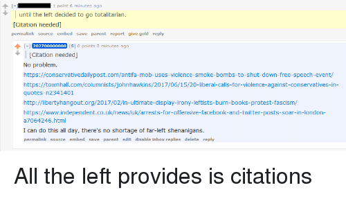 Books, Facebook, and News: 1 point 6 minutes ago  until the left decided to go totalitarian.  [Citation needed]  permalink source embed save parent report give gold reply  I-1 202700000000 [s] o points 3 minutes ago  [Citation needed]  No problem.  https://conservativedailypost.com/antifa-mob-uses-violence-smoke-bombs-to-shut-down-free-speech-event/  https://townhall.com/columnists/johnhawkins/2017/06/15/20-liberal-calls-for-violence-against-conservatives-in  quotes-n2341401  http://libertyhangout.org/2017/02/in-ultimate-display-irony-leftists-burn-books-protest-fascism,/  https://www.independent.co.uk/news/uk/arrests-for-offensive-facebook-and-twitter-posts-soar-in-london-  a7064246.html  I can do this all day, there's no shortage of far-left shenanigans.  permalink source embed save parent edit disable inbox replies delete reply All the left provides is citations