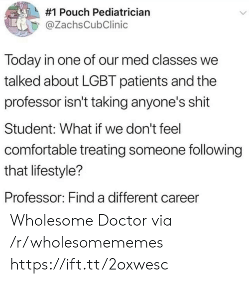 LGBT:  #1 Pouch Pediatrician  @ZachsCubClinic  Today in one of our med classes we  talked about LGBT patients and the  professor isn't taking anyone's shit  Student: What if we don't feel  comfortable treating someone following  that lifestyle?  Professor: Find a different career Wholesome Doctor via /r/wholesomememes https://ift.tt/2oxwesc