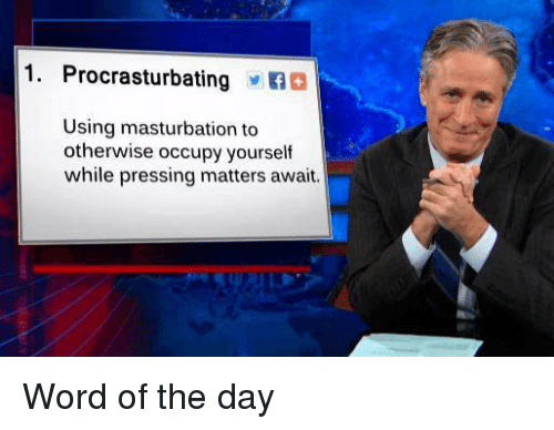 word of the day: 1. Procrasturbating  Using masturbation to  otherwise occupy yourself  while pressing matters await. Word of the day