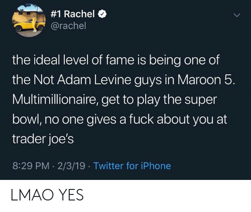 joes:  #1 Rachel  @rachel  the ideal level of fame is being one of  the Not Adam Levine guys in Maroon 5.  Multimillionaire, get to play the super  bowl, no one gives a fuck about you at  trader joe's  8:29 PM 2/3/19 Twitter for iPhone LMAO YES