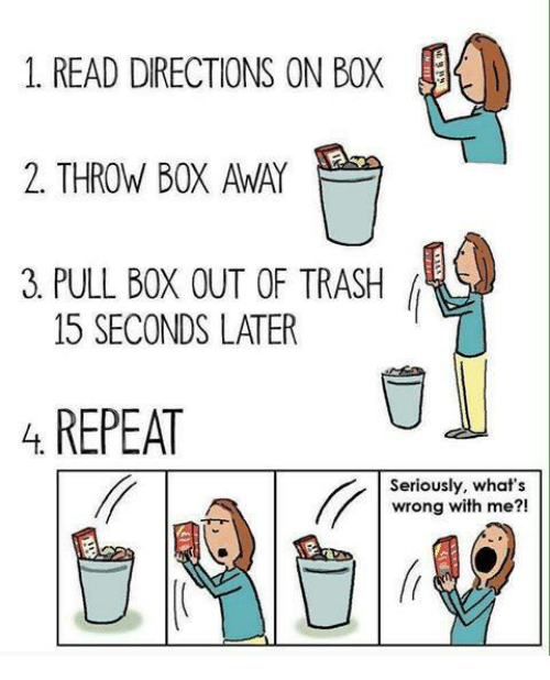 Memes, 🤖, and Box: 1. READ DIRECTIONS ON BOX  2. THROW BOX AWAY  3 PULL BOX OUT OF TRASH  15 SECONDS LATER  REPEAT  Seriously, what's  wrong with me?!