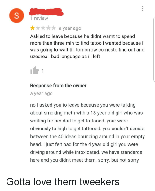 tweekers: 1 review  ** a year ago  Askled to leave because he didnt wamt to spend  more than three min to find tatoo i wanted because i  was going to wait till tomorrow comesto find out and  uzedreal bad language as i i left  Response from the owner  a year ago  no l asked you to leave because you were talking  about smoking meth with a 13 year old girl who was  waiting for her dad to get tattooed. your were  obviously to high to get tattooed. you couldn't decide  between the 40 ideas bouncing around in your empty  head. I just felt bad for the 4 year old girl you were  driving around while intoxicated. we have standards  here and you didn't meet them. sorry. but not sorry