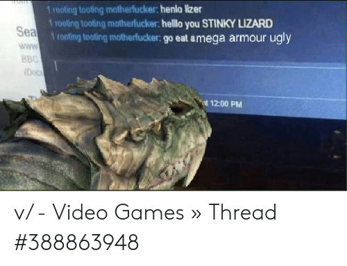 Stinky Lizard: 1 rooting tooting motherfucker: henlo lizer  1 rooting tooting motherfucker: helllo you STINKY LIZARD  Sea  1 rooting tooting motherfucker: go eat amega armour ugly  www  BBC  (Doc  12-00 PM v/ - Video Games » Thread #388863948