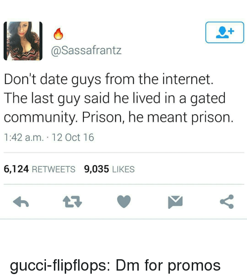 Oct 16: 1  @Sassafrantz  Don't date guys from the internet.  The last guy said he lived in a gated  community. Prison, he meant prison  1:42 a.m. 12 Oct 16  6,124 RETWEETS 9,035 LIKES gucci-flipflops:  Dm for promos