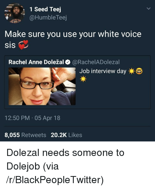 Blackpeopletwitter, Job Interview, and Voice: 1 Seed Teej  @HumbleTeej  Make sure you use your white voice  SIS  Rachel Anne Doležal@RachelADolezal  Job interview daye  12:50 PM 05 Apr 18  8,055 Retweets 20.2K Likes <p>Dolezal needs someone to Dolejob (via /r/BlackPeopleTwitter)</p>