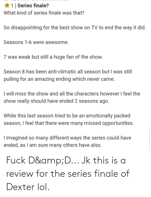 Anti Climatic: *1  Series finale?  What kind of series finale was that?  So disappointing for the best show on TV to end the way it did.  Seasons 1-6 were awesome.  7 was weak but still a huge fan of the show.  Season 8 has been anti-climatic all season but I was still  pulling for an amazing ending which never came.  I will miss the show and all the characters however I feel the  show really should have ended 2 seasons ago.  While this last season tried to be an emotionally packed  season, I feel that there were many missed opportunities.  I imagined so many different ways the series could have  ended, as I am sure many others have also. Fuck D&D... Jk this is a review for the series finale of Dexter lol.
