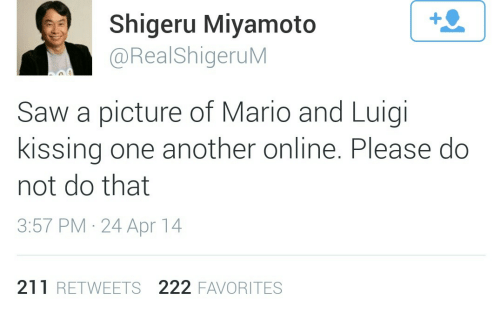 Shigeru Miyamoto: 1  Shigeru Miyamoto  @RealShigeruM  Saw a picture of Mario and Luigi  kissing one another online. Please do  not do that  3:57 PM 24 Apr 14  211 RETWEETS 222 FAVORITES