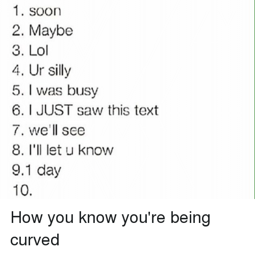 Funny, Lol, and Saw: 1. soon  2. Maybe  3. Lol  4. Ur silly  5. I was busy  6. I JUST saw this text  7. we'll see  8. I'll let u know  9.1 day  10 How you know you're being curved