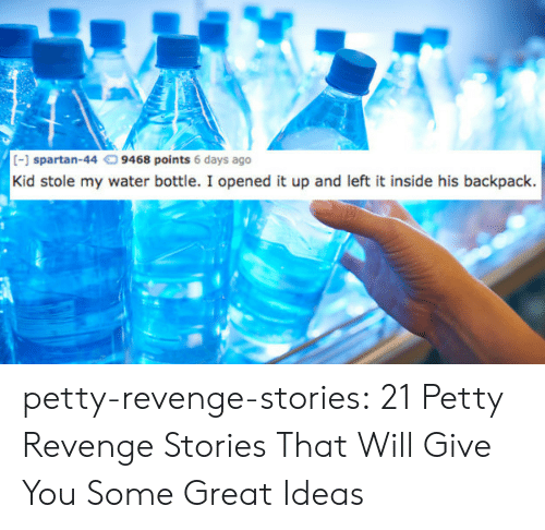 Spartan: 1 spartan-44  9468 points 6 days ago  Kid stole my water bottle. I opened it up and left it inside his backpack. petty-revenge-stories: 21 Petty Revenge Stories That Will Give You Some Great Ideas
