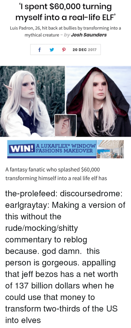 Net Worth: '1 spent $60,000 turning  myself into a real-life ELF  Luis Padron, 26, hit back at bullies by transforming into a  mythical creature by Josh Saunders  y ρ 20DEC 2017  WIN!ACU  ALUXAFLEX WINDOW  FASHIONS MAKEOVER  A fantasy fanatic who splashed $60,000  transforming himself into a real life elf has the-prolefeed:  discoursedrome:  earlgraytay: Making a version of this without the rude/mocking/shitty commentary to reblog because. god damn.  this person is gorgeous.  appalling that jeff bezos has a net worth of 137 billion dollars when he could use that money to transform two-thirds of the US into elves