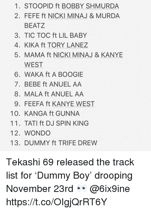 Tory Lanez: 1. STOOPID ft BOBBY SHMURDA  2. FEFE ft NICKI MINAJ & MURDA  BEATZ  3. TIC TOC ft LIL BABY  4. KIKA ft TORY LANEZ  5. MAMA ft NICKI MINAJ & KANYE  WEST  6. WAKA ft A BOOGIE  7. BEBE ft ANUEL AA  8. MALA ft ANUEL AA  9. FEEFA ft KANYE WEST  10. KANGA ft GUNNA  11. TATI ft DJ SPIN KING  12. WONDO  13. DUMMY ft TRIFE DREW Tekashi 69 released the track list for 'Dummy Boy' drooping November 23rd 👀 @6ix9ine https://t.co/OIgjQrRT6Y