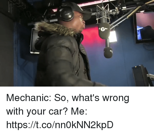 Funny, Mechanic, and Car: 1 t Mechanic: So, what's wrong with your car?  Me: https://t.co/nn0kNN2kpD