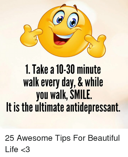 Antidepressant: 1. Take 10-30 minute  walk every day,& while  you walk, SMILE  It is the ultimate antidepressant 25 Awesome Tips For Beautiful Life <3