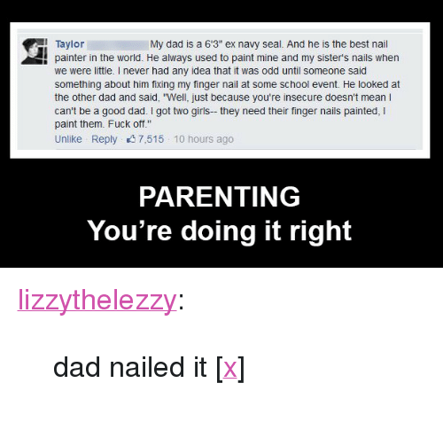 """Parenting Youre Doing It Right: 1 Taylor  My dad is a 6'3"""" ex navy seal. And he is the best nail  ! painter in the world. H  painter in the world. He always used to paint mine and my sister's nails when  we were little. I never had any idea that it was odd until someone said  something about him fixing my finger nail at some school event. He looked at  the other dad and said, """"Well, just because you're insecure doesn't mean I  can't be a good dad. I got two girls- they need their finger nails painted, I  paint them. Fuck off""""  Unlike Reply 7,515 10 hours ago  PARENTING  You're doing it right <p><a href=""""http://lizzythelezzy.tumblr.com/post/108842130106/dad-nailed-it-x"""" class=""""tumblr_blog"""">lizzythelezzy</a>:</p>  <blockquote><p>dad nailed it [<a href=""""https://www.facebook.com/LizzyTheLezzy"""">x</a>]<br/></p></blockquote>"""
