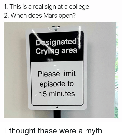 College, Crying, and Funny: 1. This is a real sign at a college  2. When does Mars open?  signated  Crying area  Please limit  episode to  15 minutes I thought these were a myth