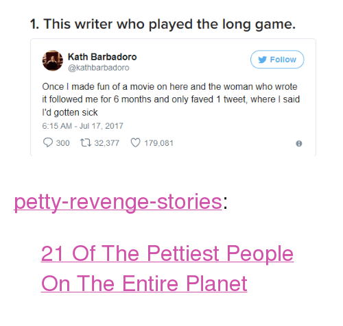 "Broomstick, Petty, and Revenge: 1. This writer who played the long game.  Kath Barbadoro  @kathbarbadoro  Follow  Once I made fun of a movie on here and the woman who wrote  t followed me for 6 months and only faved 1 tweet, where I said  l'd gotten sick  6:15 AM- Jul 17, 2017  300 t 32,377 179,081 <p><a href=""http://pettyrevenge.net/post/165062728698/21-of-the-pettiest-people-on-the-entire-planet"" class=""tumblr_blog"">petty-revenge-stories</a>:</p><blockquote><p><a href=""https://goo.gl/PQZ6Hy"">21 Of The Pettiest People On The Entire Planet</a><br/></p></blockquote>"