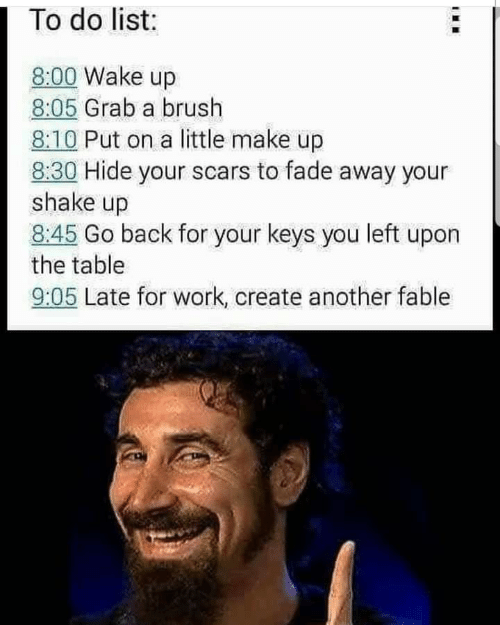 fade: 1 To do list:  8:00 Wake up  8:05 Grab a brush  8:10 Put on a little make up  8:30 Hide your scars to fade away your  shake up  8:45 Go back for your keys you left upon  the table  9:05 Late for work, create another fable