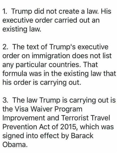 executive orders: 1. Trump did not create a law. His  executive order carried out an  existing law.  2. The text of Trump's executive  order on immigration does not list  any particular countries. That  formula was in the existing law that  his order is carrying out.  3. The law Trump is carrying out is  the Visa Waiver Program  Improvement and Terrorist Travel  Prevention Act of 2015, which was  signed into effect by Barack  Obama.