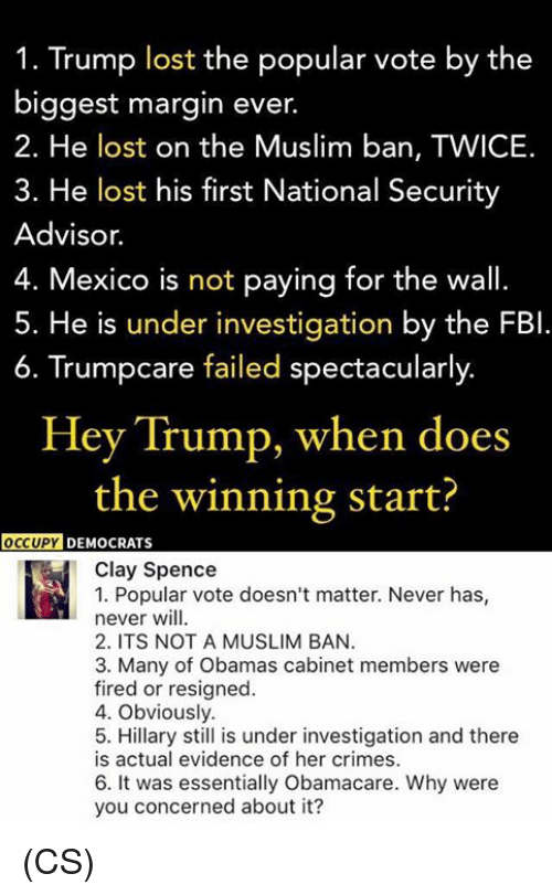 Muslim Ban: 1. Trump lost the popular vote by the  biggest margin ever  2. He lost on the Muslim ban, TWICE.  3. He lost his first National Security  Advisor.  4. Mexico is not paying for the wall.  5. He is under investigation by the FBI  6. Trumpcare failed spectacularly  Hey Trump, when does  the winning start?  OCCUPY  DEMOCRATS  Clay Spence  1. Popular vote doesn't matter. Never has  never will.  2. ITS NOT A MUSLIM BAN.  3. Many of Obamas cabinet members were  fired or resigned.  4. Obviously.  5. Hillary still is under investigation and there  is actual evidence of her crimes.  6. It was essentially Obamacare. Why were  you concerned about it? (CS)