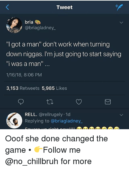 """Funny, The Game, and Work: 1  Tweet  bria  @briagladney  """"I got a man"""" don't work when turning  down niggas. I'm just going to start saying  """"i was a man  1/16/18, 8:06 PM  3,153 Retweets 5,985 Likes  RELL. @rellrugely 1d  Replying to @briagladney.  a. Ooof she done changed the game • 👉Follow me @no_chillbruh for more"""