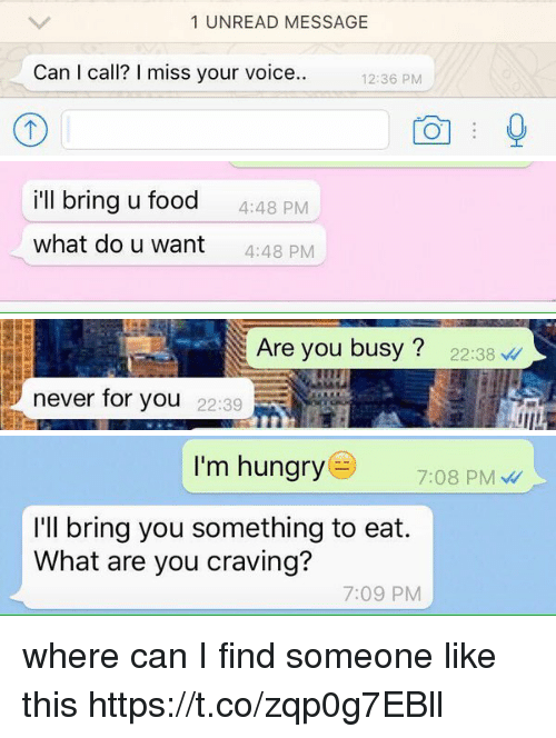 Food, Hungry, and Voice: 1 UNREAD MESSAGE  Can I call? miss your voice..  12:36 PM   i'll bring u food  4:48 PM  what do u want  4:48 PM   Are you busy 22:38  never for you  22:39   I'm hungry  7:08 PM  I'll bring you something to eat.  What are you craving?  7:09 PM where can I find someone like this https://t.co/zqp0g7EBll